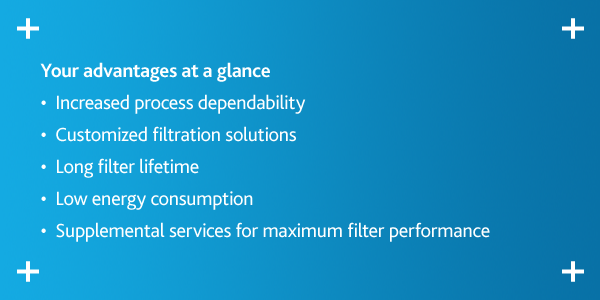 Your advantages at a glance •  Increased process dependability •  Customized filtration solutions •  Long filter lifetime •  Low energy consumption •  Supplemental services for maximum filter performance