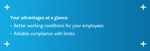 Your advantages at a glance •  Better working conditions for your employees •  Reliable compliance with limits