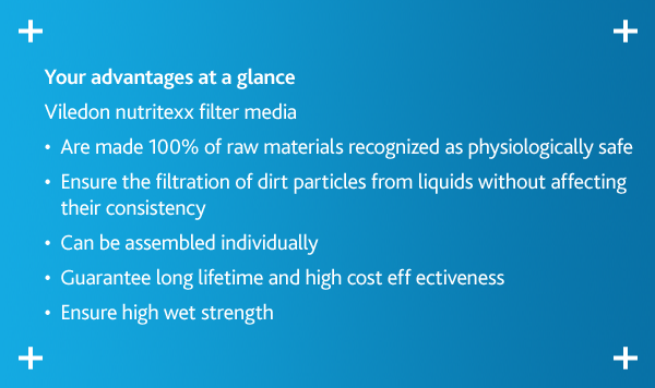 Your advantages at a glance Viledon nutritexx filter media  • Are made 100% of raw materials recognized as physiologically safe  • Ensure the filtration of dirt particles from liquids without affecting their consistency  • Can be assembled individually  • Guarantee long lifetime and high cost eff ectiveness  • Ensure high wet strength